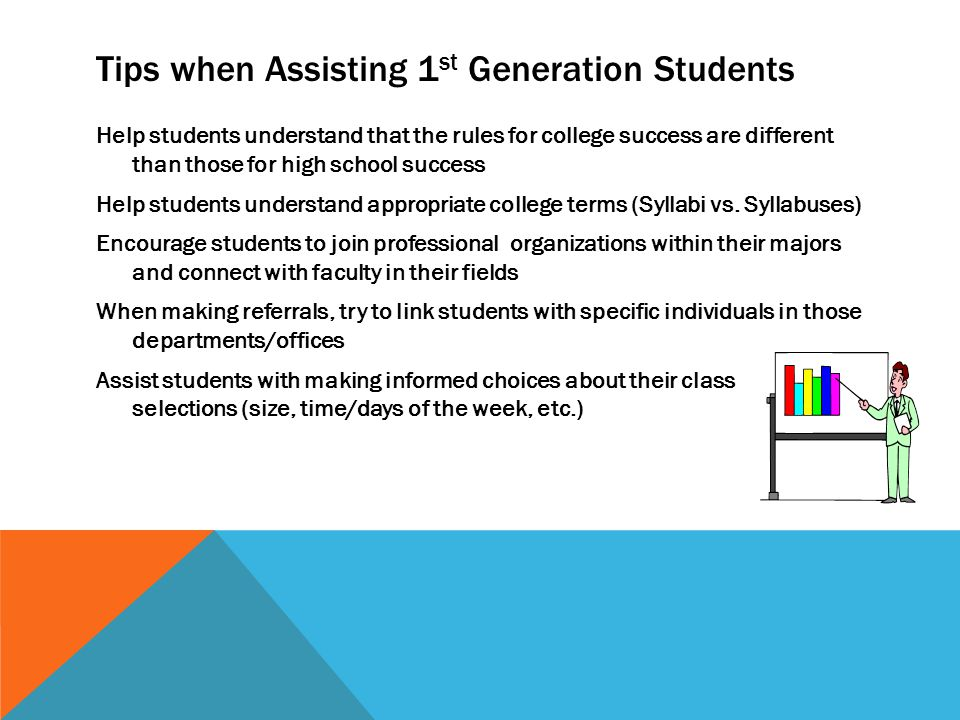 Tips when Assisting 1 st Generation Students Help students understand that the rules for college success are different than those for high school success Help students understand appropriate college terms (Syllabi vs.