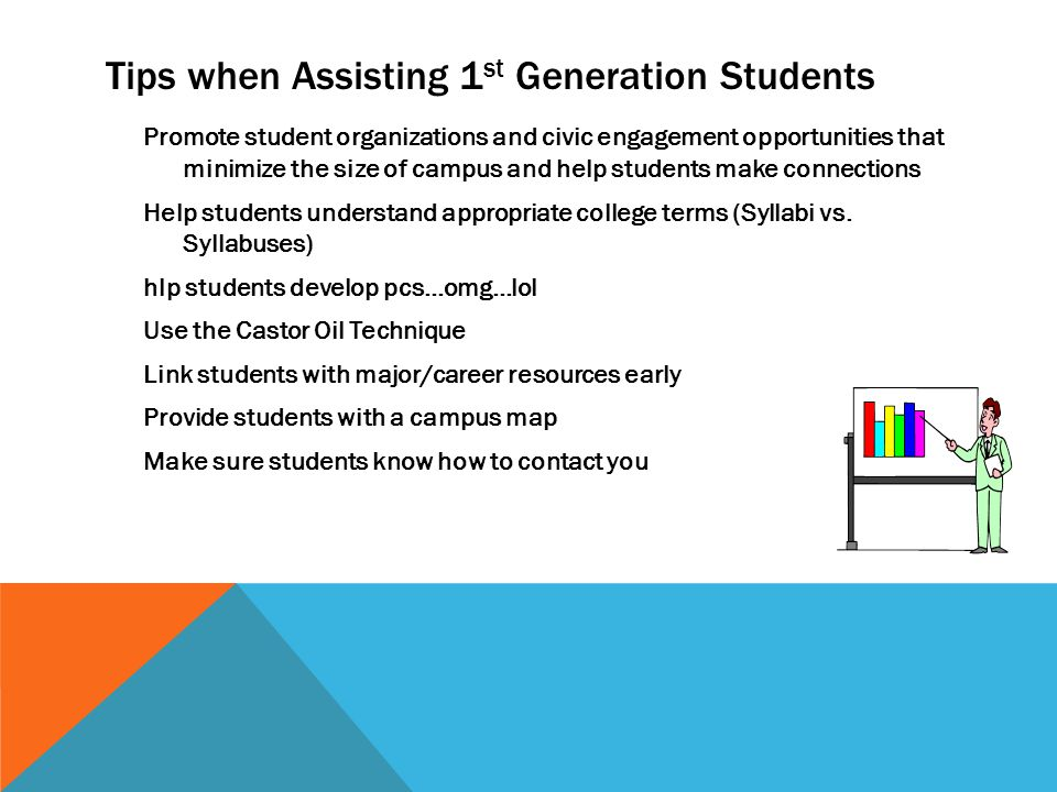 Tips when Assisting 1 st Generation Students Promote student organizations and civic engagement opportunities that minimize the size of campus and help students make connections Help students understand appropriate college terms (Syllabi vs.