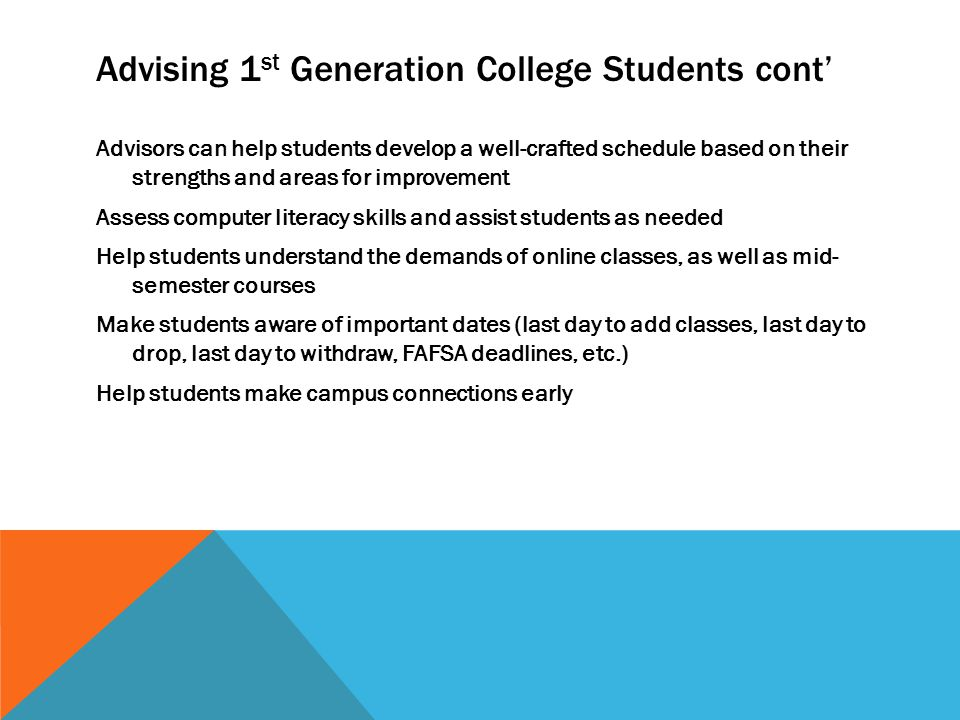 Advising 1 st Generation College Students cont' Advisors can help students develop a well-crafted schedule based on their strengths and areas for improvement Assess computer literacy skills and assist students as needed Help students understand the demands of online classes, as well as mid- semester courses Make students aware of important dates (last day to add classes, last day to drop, last day to withdraw, FAFSA deadlines, etc.) Help students make campus connections early