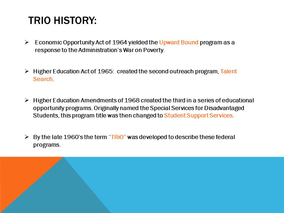 TRIO HISTORY:  Economic Opportunity Act of 1964 yielded the Upward Bound program as a response to the Administration's War on Poverty.