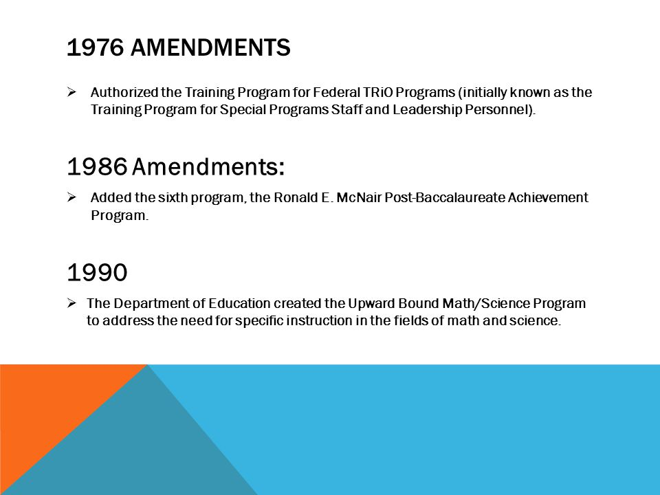 1976 AMENDMENTS  Authorized the Training Program for Federal TRiO Programs (initially known as the Training Program for Special Programs Staff and Leadership Personnel).