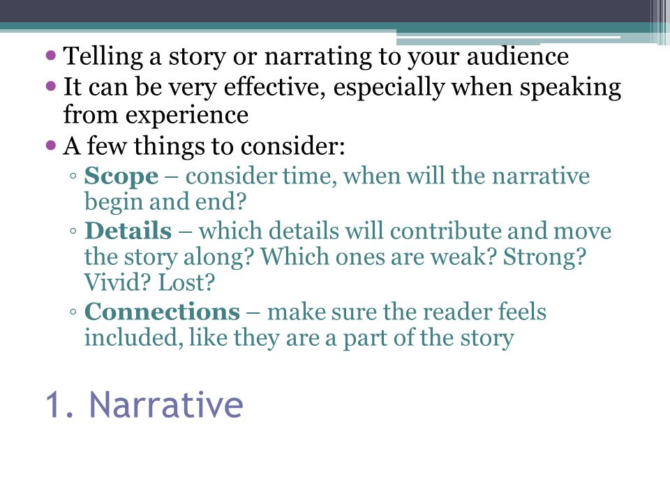 1. Narrative Telling a story or narrating to your audience It can be very effective, especially when speaking from experience A few things to consider