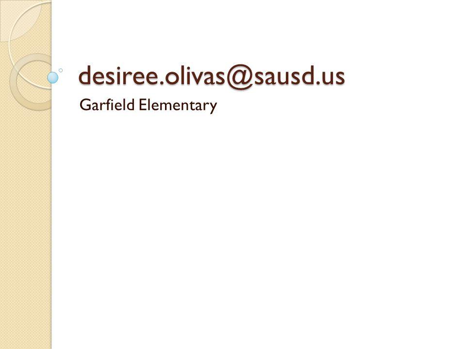 desiree.olivas@sausd.us Garfield Elementary