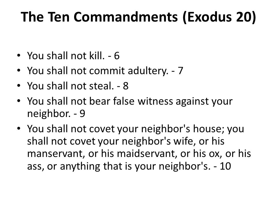 The Ten Commandments (Exodus 20) You shall not kill. - 6 You shall not commit adultery. - 7 You shall not steal. - 8 You shall not bear false witness