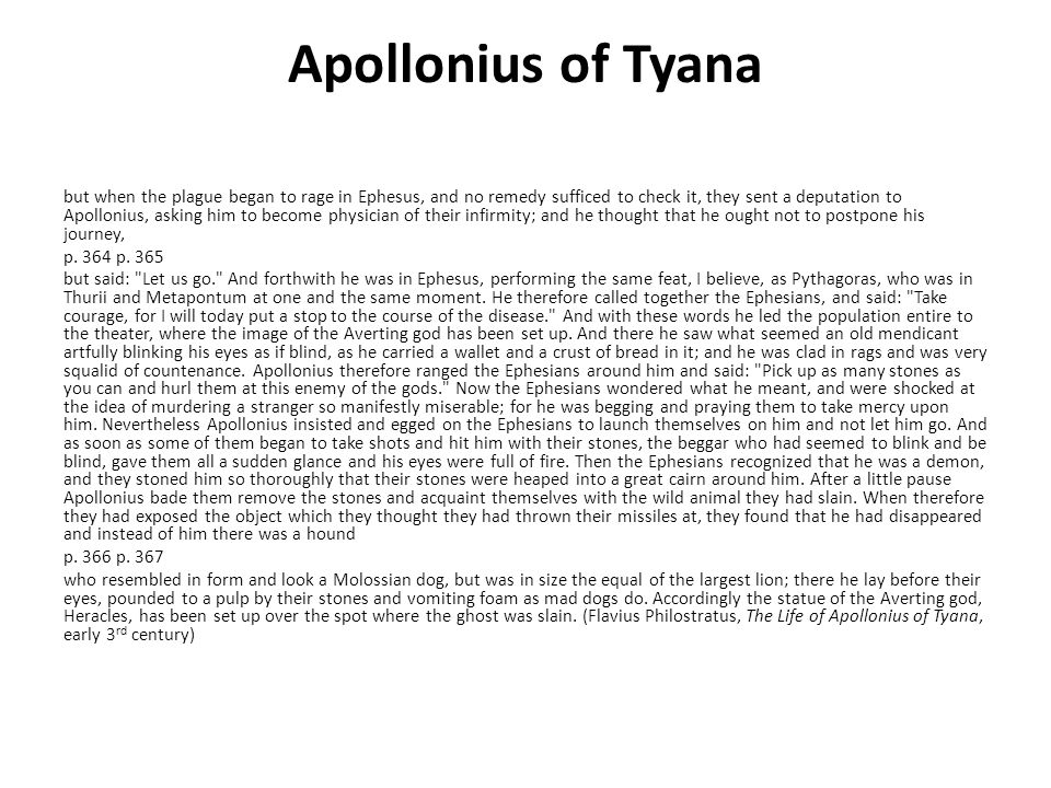 Apollonius of Tyana but when the plague began to rage in Ephesus, and no remedy sufficed to check it, they sent a deputation to Apollonius, asking him to become physician of their infirmity; and he thought that he ought not to postpone his journey, p.