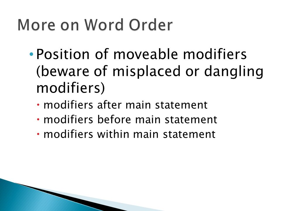 Position of moveable modifiers (beware of misplaced or dangling modifiers)  modifiers after main statement  modifiers before main statement  modifi