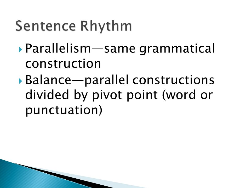  Parallelism—same grammatical construction  Balance—parallel constructions divided by pivot point (word or punctuation)