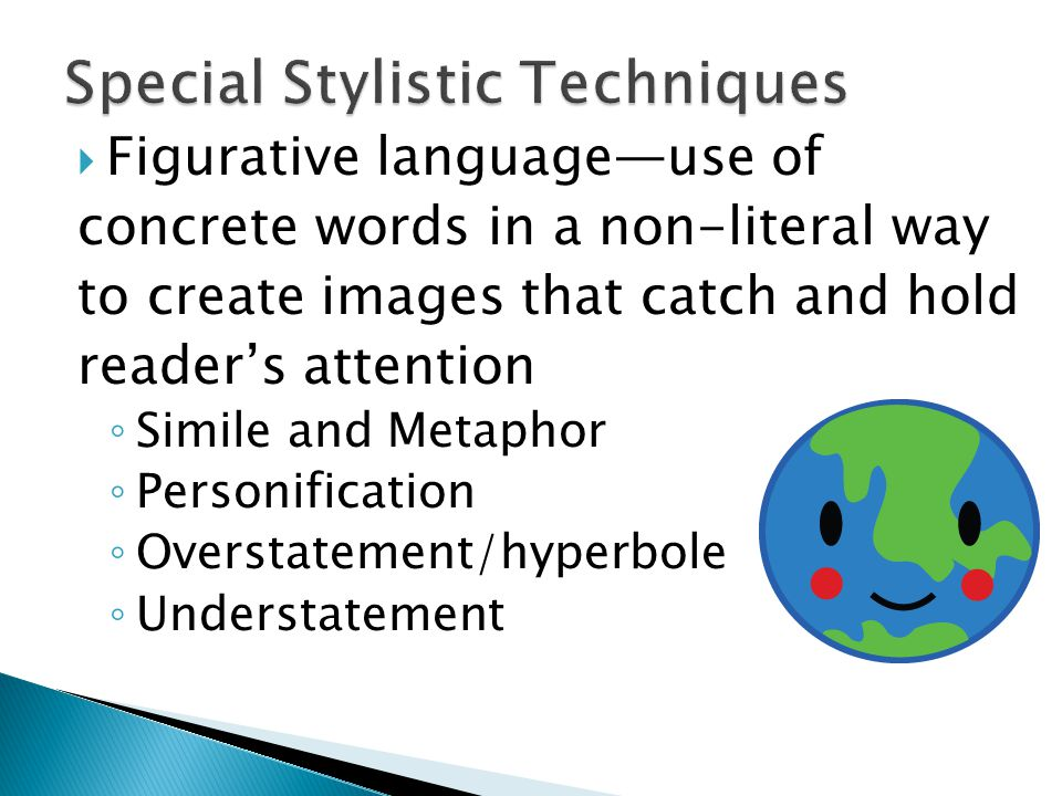  Figurative language—use of concrete words in a non-literal way to create images that catch and hold reader's attention ◦ Simile and Metaphor ◦ Personification ◦ Overstatement/hyperbole ◦ Understatement