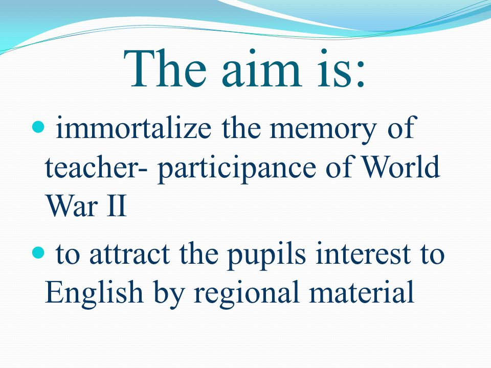 immortalize the memory of teacher- participance of World War II to attract the pupils interest to English by regional material The aim is: