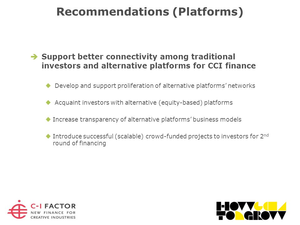  Support better connectivity among traditional investors and alternative platforms for CCI finance  Develop and support proliferation of alternative platforms' networks  Acquaint investors with alternative (equity-based) platforms  Increase transparency of alternative platforms' business models  Introduce successful (scalable) crowd-funded projects to investors for 2 nd round of financing Recommendations (Platforms)