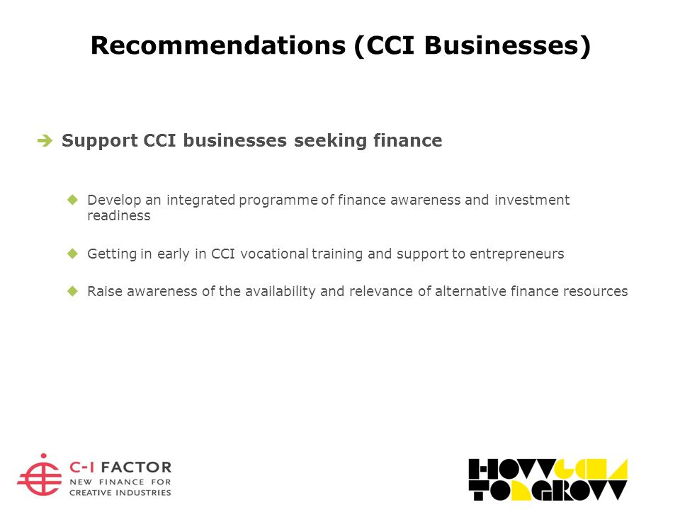 Recommendations (CCI Businesses)  Support CCI businesses seeking finance  Develop an integrated programme of finance awareness and investment readiness  Getting in early in CCI vocational training and support to entrepreneurs  Raise awareness of the availability and relevance of alternative finance resources