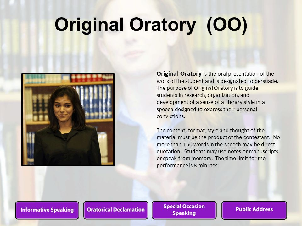 Original Oratory (OO) Original Oratory is the oral presentation of the work of the student and is designated to persuade.
