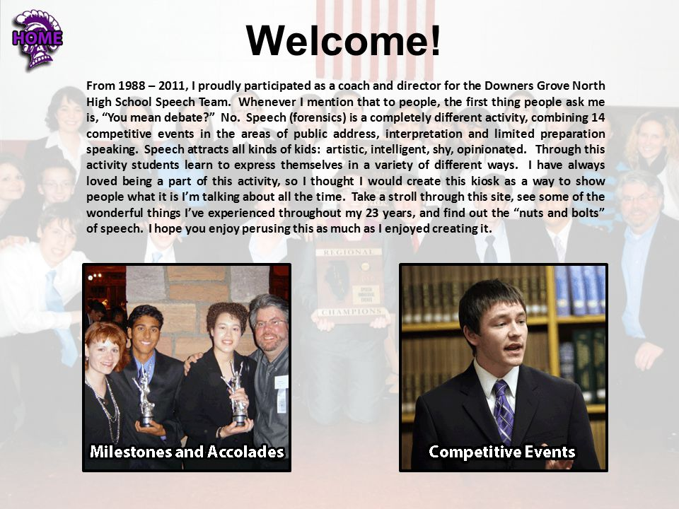Welcome! From 1988 – 2011, I proudly participated as a coach and director for the Downers Grove North High School Speech Team. Whenever I mention that
