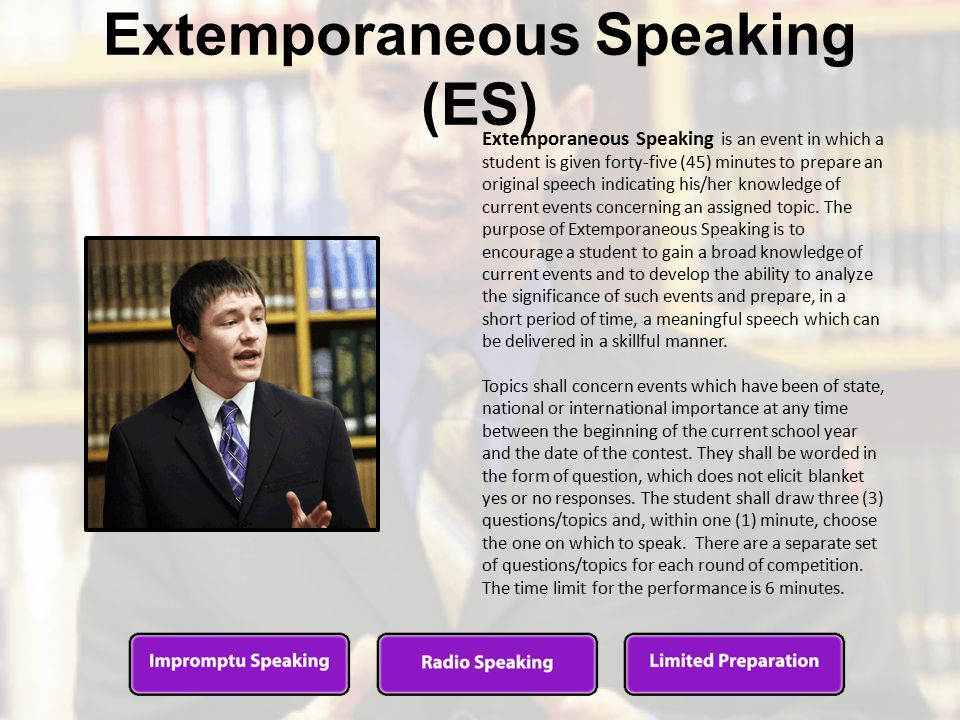 Extemporaneous Speaking (ES) Extemporaneous Speaking is an event in which a student is given forty-five (45) minutes to prepare an original speech indicating his/her knowledge of current events concerning an assigned topic.