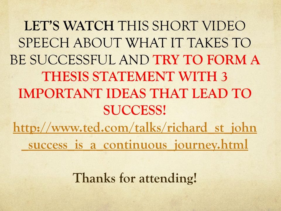 LET'S WATCH THIS SHORT VIDEO SPEECH ABOUT WHAT IT TAKES TO BE SUCCESSFUL AND TRY TO FORM A THESIS STATEMENT WITH 3 IMPORTANT IDEAS THAT LEAD TO SUCCESS.