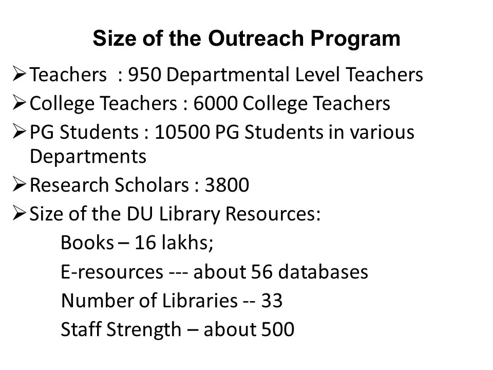 Size of the Outreach Program  Teachers : 950 Departmental Level Teachers  College Teachers : 6000 College Teachers  PG Students : 10500 PG Students in various Departments  Research Scholars : 3800  Size of the DU Library Resources: Books – 16 lakhs; E-resources --- about 56 databases Number of Libraries -- 33 Staff Strength – about 500