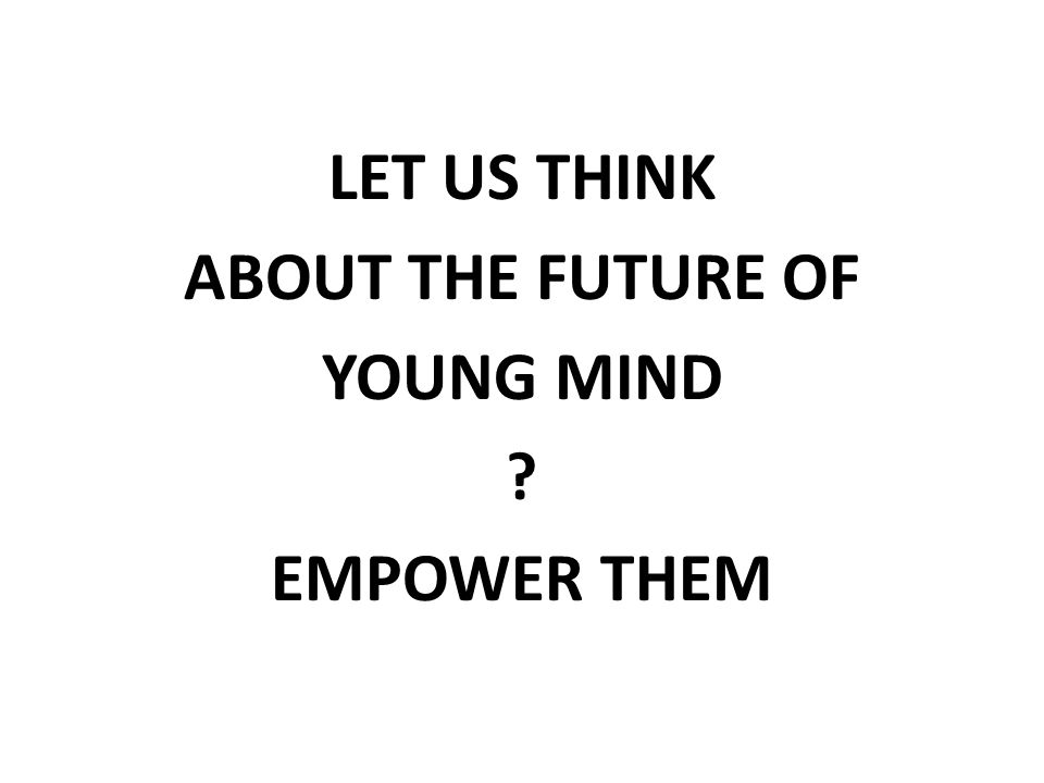 LET US THINK ABOUT THE FUTURE OF YOUNG MIND ? EMPOWER THEM