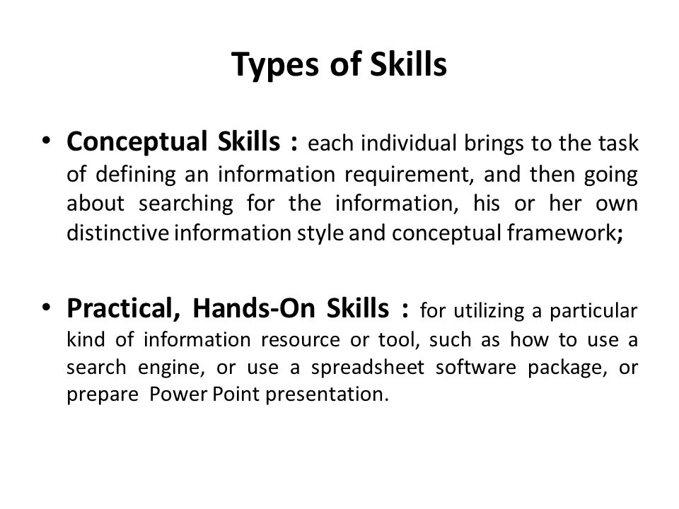 Types of Skills Conceptual Skills : each individual brings to the task of defining an information requirement, and then going about searching for the information, his or her own distinctive information style and conceptual framework; Practical, Hands-On Skills : for utilizing a particular kind of information resource or tool, such as how to use a search engine, or use a spreadsheet software package, or prepare Power Point presentation.