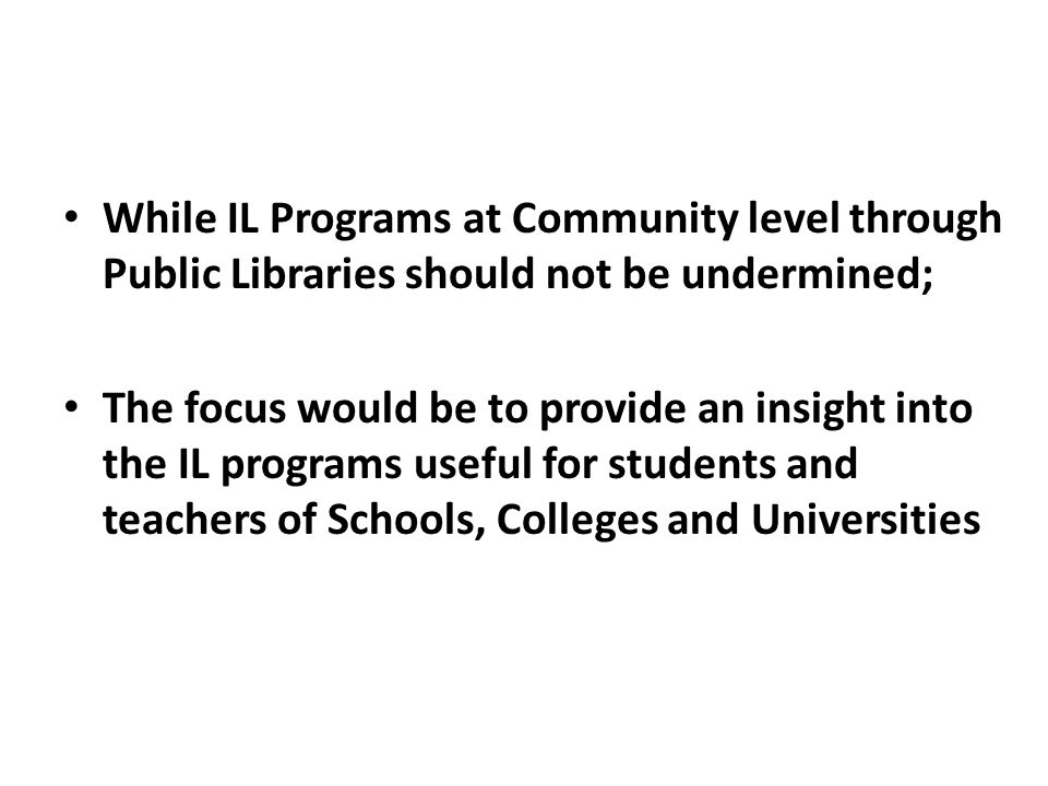 While IL Programs at Community level through Public Libraries should not be undermined; The focus would be to provide an insight into the IL programs useful for students and teachers of Schools, Colleges and Universities