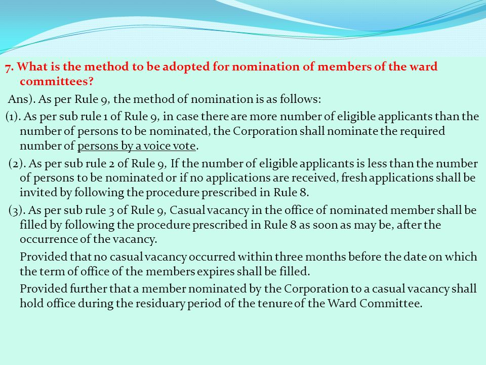 7. What is the method to be adopted for nomination of members of the ward committees? Ans). As per Rule 9, the method of nomination is as follows: (1)