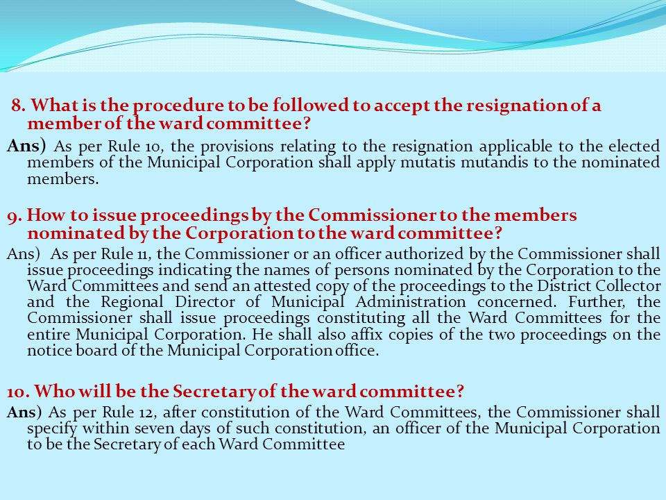 8. What is the procedure to be followed to accept the resignation of a member of the ward committee? Ans) As per Rule 10, the provisions relating to t