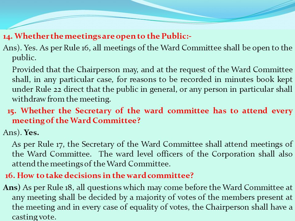 14. Whether the meetings are open to the Public:- Ans). Yes. As per Rule 16, all meetings of the Ward Committee shall be open to the public. Provided