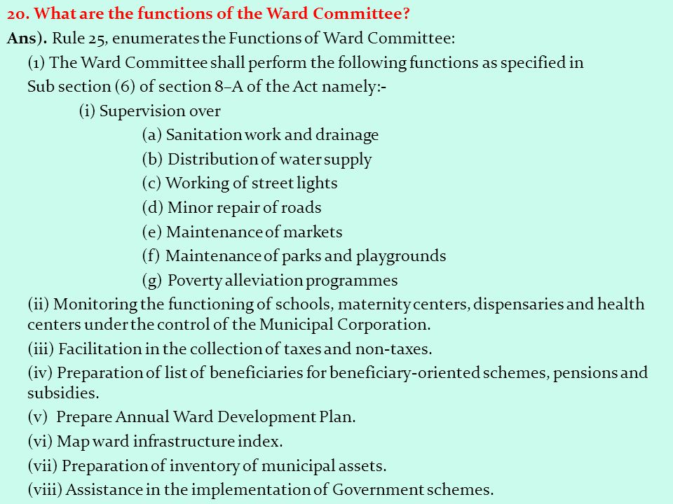 20. What are the functions of the Ward Committee? Ans). Rule 25, enumerates the Functions of Ward Committee: (1) The Ward Committee shall perform the