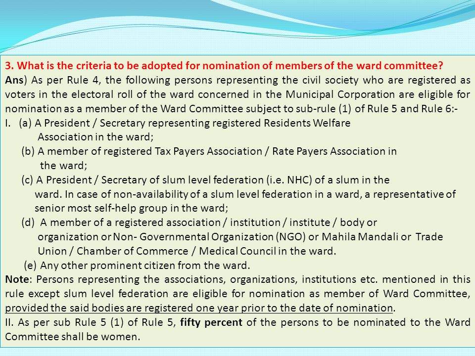 3. What is the criteria to be adopted for nomination of members of the ward committee? Ans) As per Rule 4, the following persons representing the civi