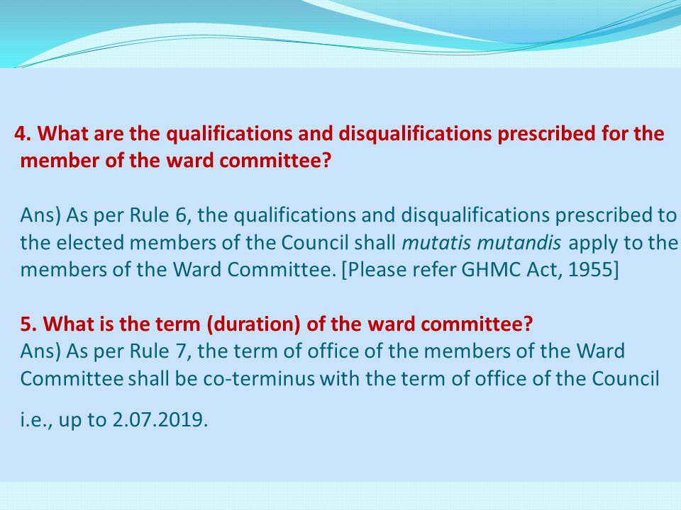 4. What are the qualifications and disqualifications prescribed for the member of the ward committee? Ans) As per Rule 6, the qualifications and disqu