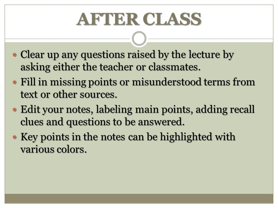 AFTER CLASS Clear up any questions raised by the lecture by asking either the teacher or classmates.
