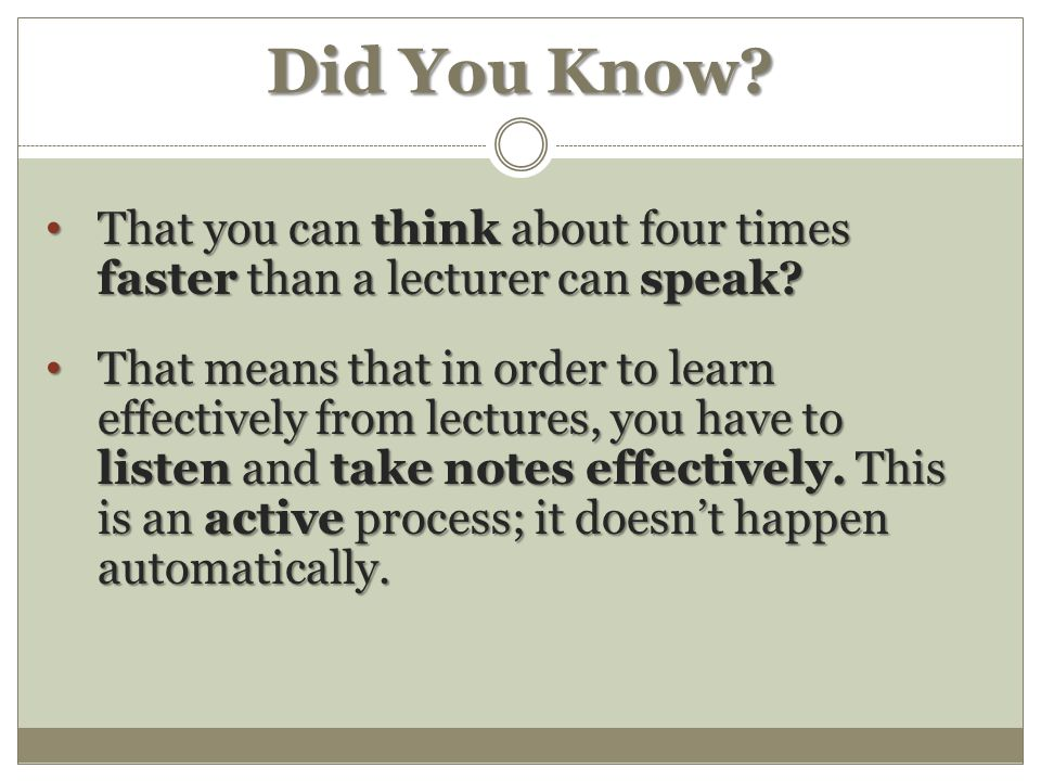 Did You Know. That you can think about four times faster than a lecturer can speak.