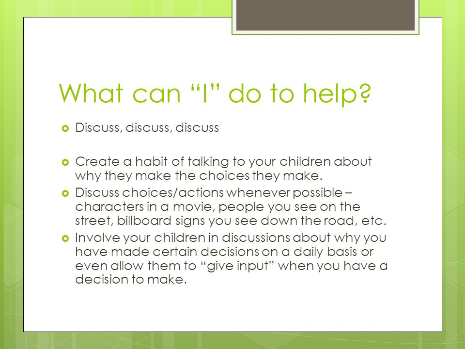 "What can ""I"" do to help?  Discuss, discuss, discuss  Create a habit of talking to your children about why they make the choices they make.  Discuss"