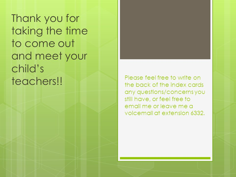 Thank you for taking the time to come out and meet your child's teachers!! Please feel free to write on the back of the index cards any questions/conc