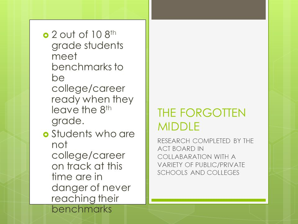  2 out of 10 8 th grade students meet benchmarks to be college/career ready when they leave the 8 th grade.  Students who are not college/career on