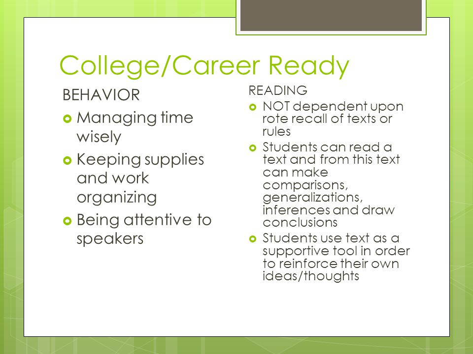 College/Career Ready BEHAVIOR  Managing time wisely  Keeping supplies and work organizing  Being attentive to speakers READING  NOT dependent upon rote recall of texts or rules  Students can read a text and from this text can make comparisons, generalizations, inferences and draw conclusions  Students use text as a supportive tool in order to reinforce their own ideas/thoughts