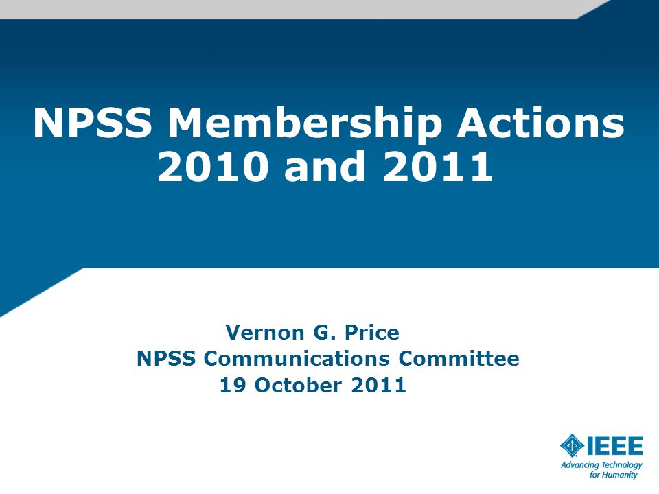 NPSS Membership Actions 2010 and 2011 Vernon G. Price NPSS Communications Committee 19 October 2011