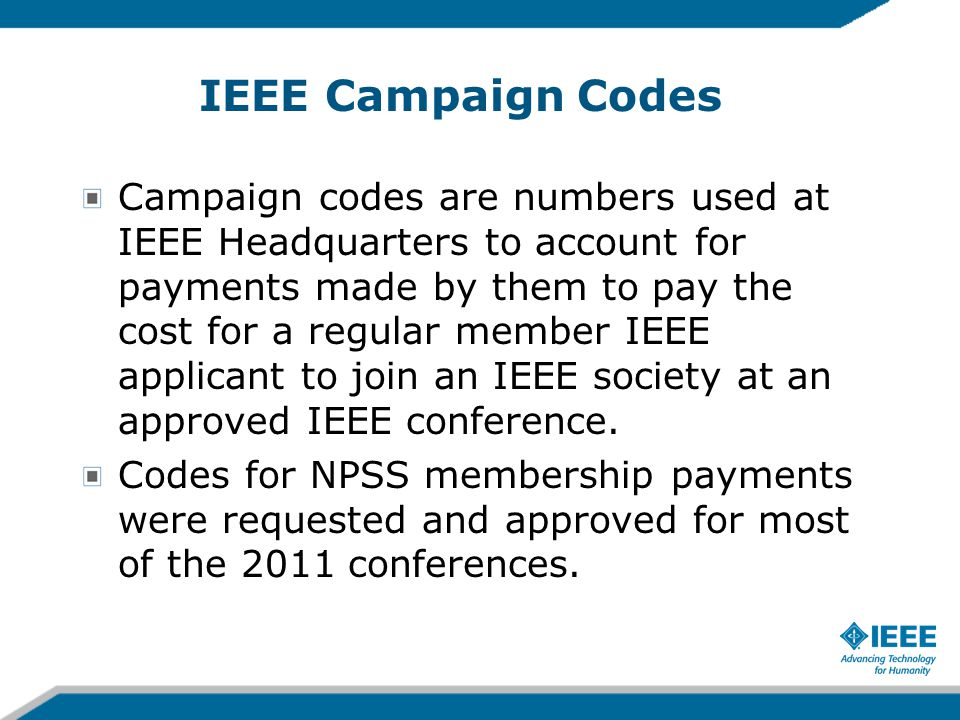 IEEE Campaign Codes Campaign codes are numbers used at IEEE Headquarters to account for payments made by them to pay the cost for a regular member IEEE applicant to join an IEEE society at an approved IEEE conference.