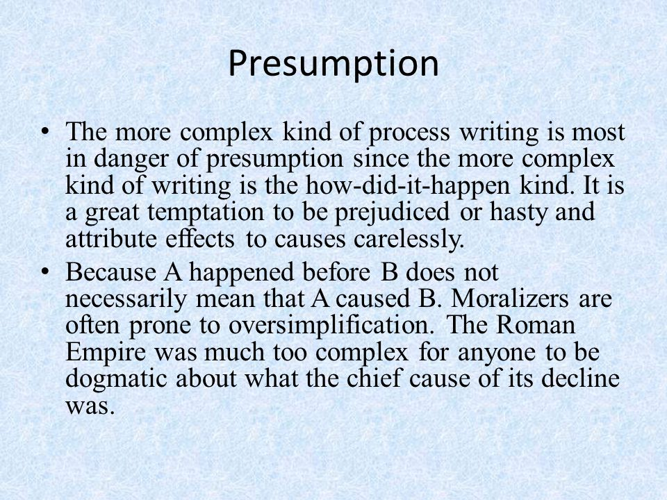Presumption The more complex kind of process writing is most in danger of presumption since the more complex kind of writing is the how-did-it-happen kind.