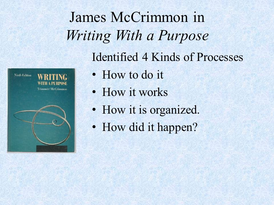 James McCrimmon in Writing With a Purpose Identified 4 Kinds of Processes How to do it How it works How it is organized.