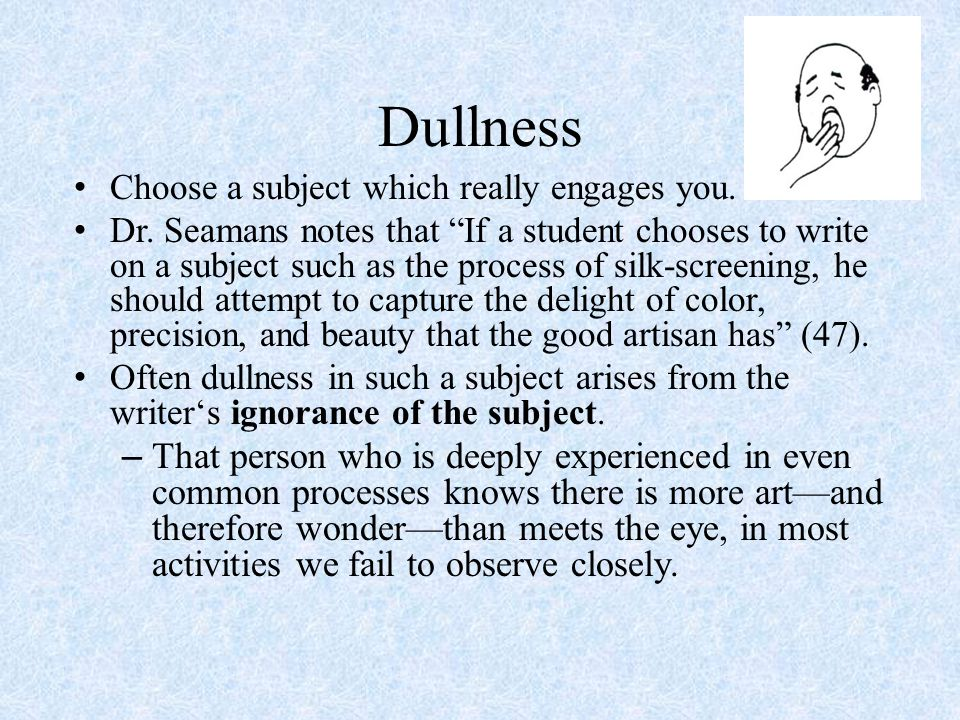 Dullness Choose a subject which really engages you.