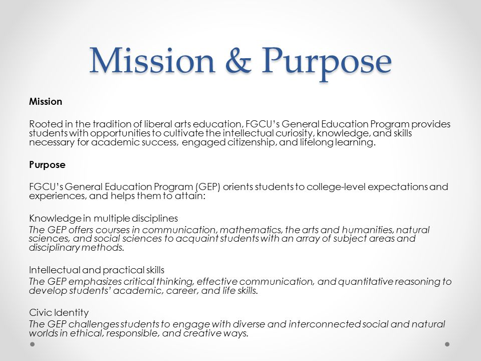 Mission & Purpose Mission Rooted in the tradition of liberal arts education, FGCU's General Education Program provides students with opportunities to cultivate the intellectual curiosity, knowledge, and skills necessary for academic success, engaged citizenship, and lifelong learning.