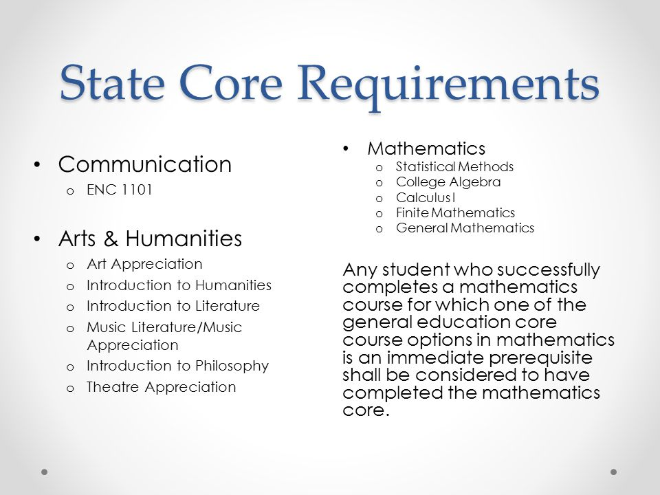 State Core Requirements Mathematics o Statistical Methods o College Algebra o Calculus I o Finite Mathematics o General Mathematics Any student who successfully completes a mathematics course for which one of the general education core course options in mathematics is an immediate prerequisite shall be considered to have completed the mathematics core.