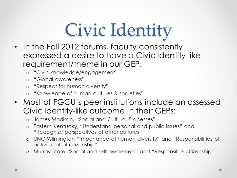 Civic Identity In the Fall 2012 forums, faculty consistently expressed a desire to have a Civic Identity-like requirement/theme in our GEP: o Civic knowledge/engagement o Global awareness o Respect for human diversity o Knowledge of human cultures & societies Most of FGCU's peer institutions include an assessed Civic Identity-like outcome in their GEPs: o James Madison, Social and Cultural Processes o Eastern Kentucky, Understand personal and public issues and Recognize perspectives of other cultures o UNC-Wilmington Importance of human diversity and Responsibilities of active global citizenship o Murray State Social and self-awareness and Responsible citizenship