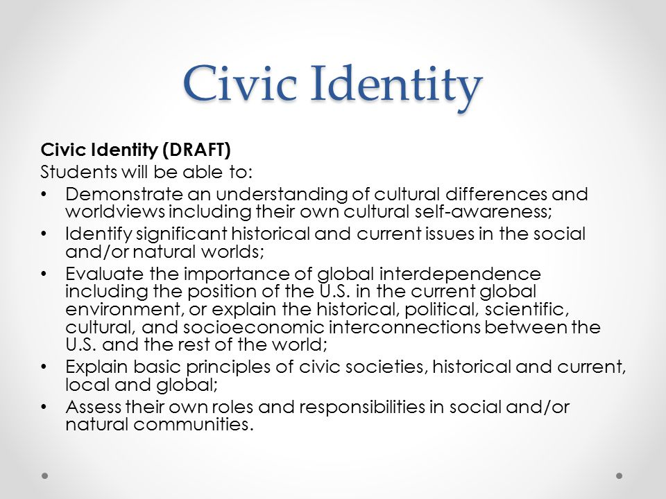 Civic Identity Civic Identity (DRAFT) Students will be able to: Demonstrate an understanding of cultural differences and worldviews including their own cultural self-awareness; Identify significant historical and current issues in the social and/or natural worlds; Evaluate the importance of global interdependence including the position of the U.S.