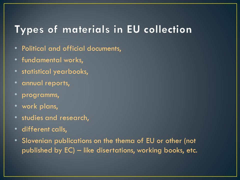Political and official documents, fundamental works, statistical yearbooks, annual reports, programms, work plans, studies and research, different calls, Slovenian publications on the thema of EU or other (not published by EC) – like disertations, working books, etc.