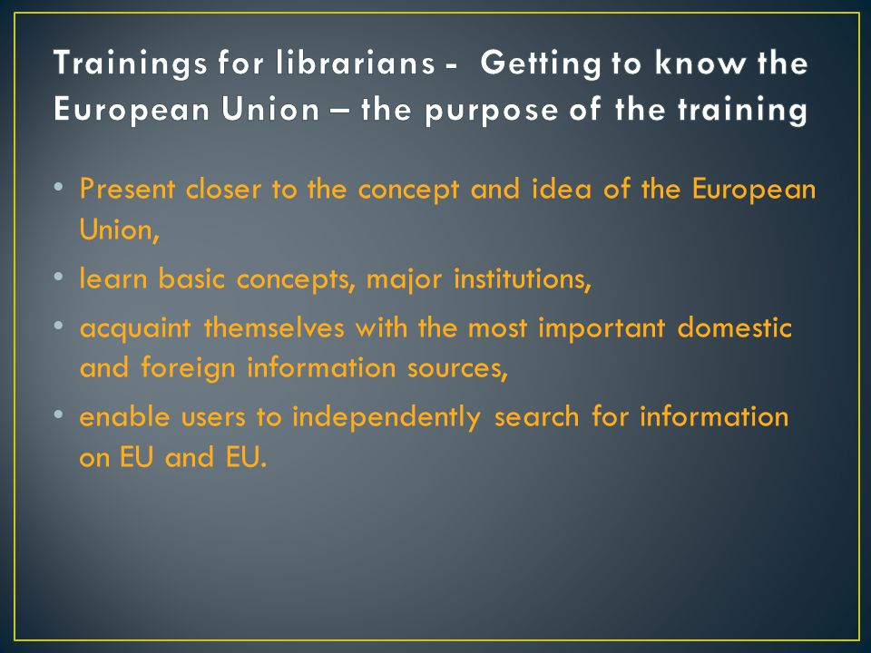 Present closer to the concept and idea of the European Union, learn basic concepts, major institutions, acquaint themselves with the most important domestic and foreign information sources, enable users to independently search for information on EU and EU.