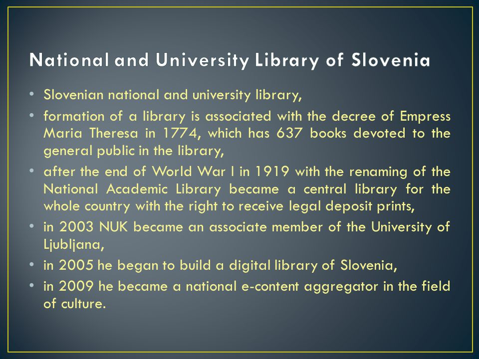 Slovenian national and university library, formation of a library is associated with the decree of Empress Maria Theresa in 1774, which has 637 books devoted to the general public in the library, after the end of World War I in 1919 with the renaming of the National Academic Library became a central library for the whole country with the right to receive legal deposit prints, in 2003 NUK became an associate member of the University of Ljubljana, in 2005 he began to build a digital library of Slovenia, in 2009 he became a national e-content aggregator in the field of culture.