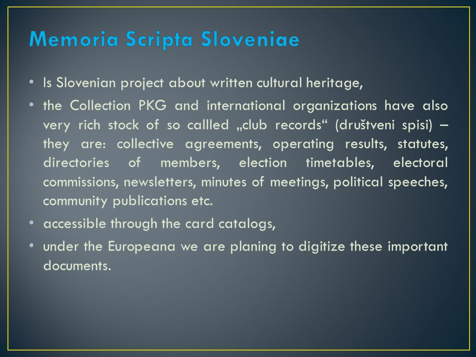 "Is Slovenian project about written cultural heritage, the Collection PKG and international organizations have also very rich stock of so callled ""club records (društveni spisi) – they are: collective agreements, operating results, statutes, directories of members, election timetables, electoral commissions, newsletters, minutes of meetings, political speeches, community publications etc."