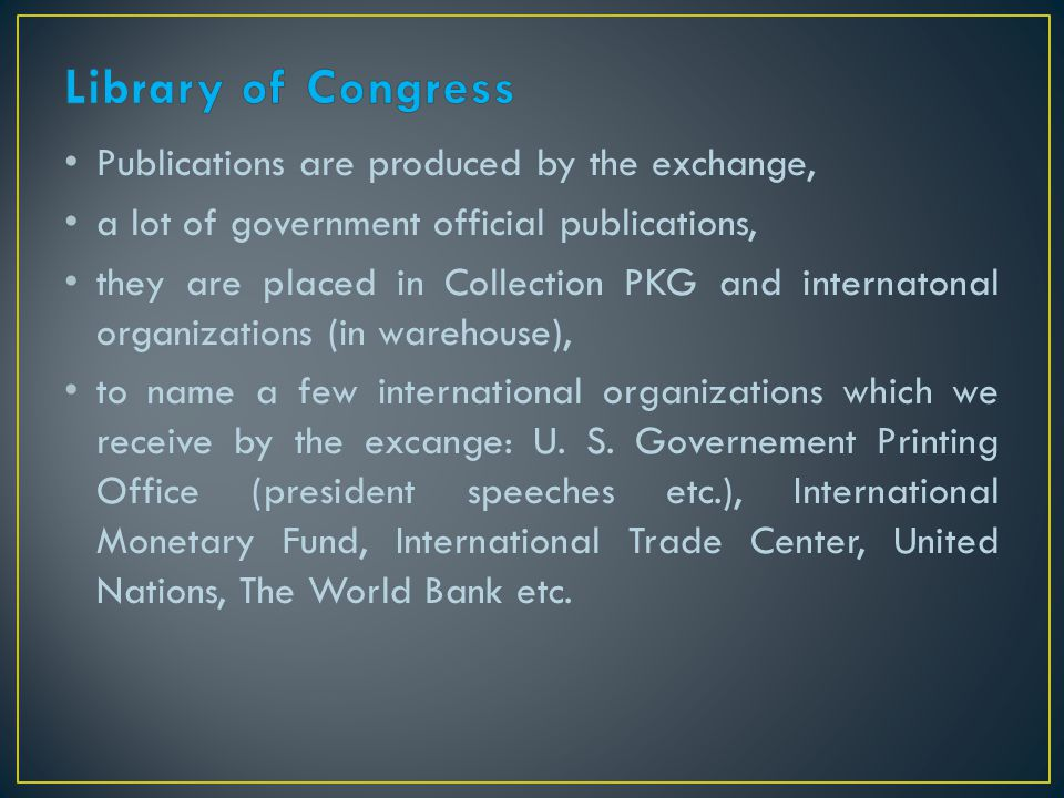 Publications are produced by the exchange, a lot of government official publications, they are placed in Collection PKG and internatonal organizations (in warehouse), to name a few international organizations which we receive by the excange: U.