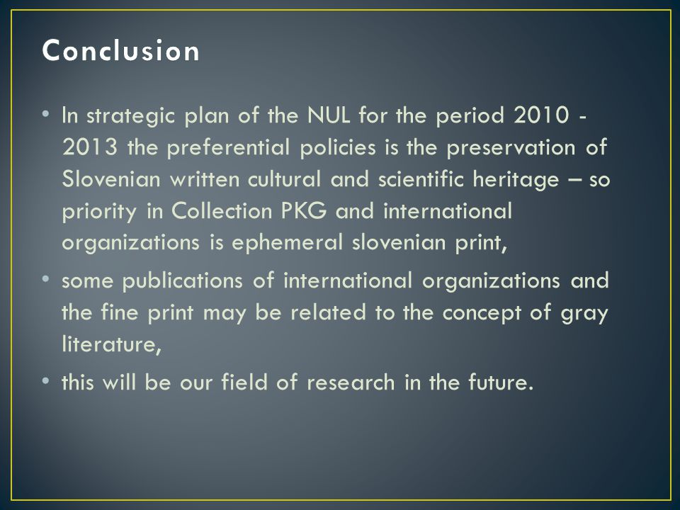In strategic plan of the NUL for the period 2010 - 2013 the preferential policies is the preservation of Slovenian written cultural and scientific heritage – so priority in Collection PKG and international organizations is ephemeral slovenian print, some publications of international organizations and the fine print may be related to the concept of gray literature, this will be our field of research in the future.